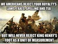 Memes, Taxes, and American: WE AMERICANS REJECT YOUR ROYALTY'S  LAWS, TAXES,SPELLING AND TEA  BUT WILL NEVER REJECT KING HENRY'S  FOOTAS A UNIT OF MEASUREMENT We Americans reject your royalty's laws, taxes, spelling, and tea but will never reject King Henry's foot as a unit of measurement - American history memes