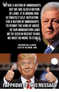 state of the union: WE ARE A NATION OF IMMIGRANTS  BUT WE ARE ALSO A NATION  OF LAWS. IT IS WRONG AND  ULTIMATELY SELF-DEFEATING  FOR A NATION OF IMMIGRANTS  TO PERMIT THE KIND OF ABUSE  OF OUR IMMIGRATION LAWS  WE'VE SEEN IN RECENT YEARS.  WE MUST DO MORE TO STOP IT  PRESIDENT BILL CLINTON  STATE OF THE UNION, 1995  IAPPROVE OFTHIS MESSAGE