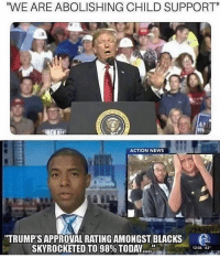 "Child Support, Memes, and News: WE ARE ABOLISHING CHILD SUPPORT""  ST  ACTION NEWS  TRUMP'S APPROVAL RATING AMONGST BLACKS  SKYROCKETED TO 98% TODAY """"ble.  1201 63' Trump 2020 guaranteed, sorry Libtards 😎"