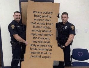 ACAB: We are actively  being paid to  enforce laws  that violate basic  human rights,  actively assault,  rape, and murder  the innocent,  and will most  likely enforce any  future legislation  regardless of it's  political origins  IG AmericanLiberty ACAB