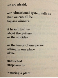 Being Alone, Ass, and Facts: we are afraid  our educational system tells us  that we can all be  big-ass winners  it hasn't told us  about the gutters  or the suicides.  or the terror of one person  aching in one place  alone  untouched  unspoken to  watering a plant. love /quotes /relationship teen facts