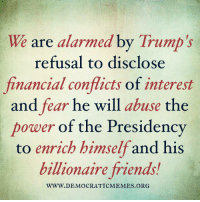 """Please """"Share"""" widely if you agree!! We must stop Trump from abusing the power of the presidency to enrich himself and his Billionaire friends!: We are alarmed by Trump's  refusal to disclose  financial conflicts of interest  and fear he will  abuse the  power of the Presidency  to enrich himself and his  billionaire friends!  WWW. DEMOCRATIC MEMES ORG Please """"Share"""" widely if you agree!! We must stop Trump from abusing the power of the presidency to enrich himself and his Billionaire friends!"""