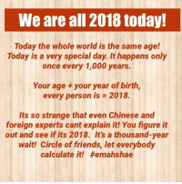 Friends, Love, and Chinese: We are all 2018 today!  Today the whole world is the same age!  Today is a very special day. It happens only  once every 1,000 years.  Your age +your year of birth,  every person is 2018  Its so strange that even Chinese and  foreign experts cant explain it! You figure it  out and see if its 2018. It's a thousand-year  wait! Circle of friends, let everybody  calculate it!