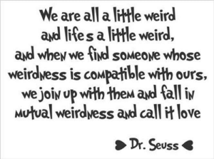 mutual: We are all a little weird  ayd l  ites a ltle weird,  ayd whey we ind soMeove whose  weirdwess is compatible with ours,  we joiy up with thew ad fall iv  Mutual weirdvess and call it love  Dr. Seuss