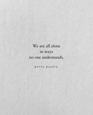 Being Alone, Poetry, and One: We are all alone  in ways  no one understands.  perry poetry