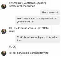 A very enlightening cross-cultural interaction: We Are All  Meme  We Are All  Memes  We Are All  Memes  I wanna go to Australia!! Except l'm  scared of all the animals  That's soo cool  Yeah there's a lot of scary animals but  you'll be fine lol  lol I would die as soon as I got off the  plane  That's how I feel with guns in America  tho  FUCK  ok this conversation changed my life A very enlightening cross-cultural interaction