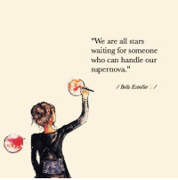 "words:  Belle Estreller: ""We are all stars  waiting for someone  who can handle our  supernova.  Belle Estreller words:  Belle Estreller"