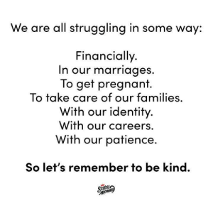 Just be kind, dammit.: We are all struggling in some way:  Financially  n our marriages  To get pregnant.  To take care of our families,  With our identity  With our careers.  With our patience.  So let's remember to be kind. Just be kind, dammit.