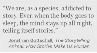 """Addicted, Animal, and Mind: """"We are, as a species, addicted to  story. Even when the body goes to  sleep, the mind stays up all night,  telling itself stories.""""  Jonathan Gottschall, The Storytelling  Animal: How Stories Make Us Human"""