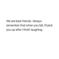 Fall, Friends, and Best: We are best friends. Always  remember that when you fall, I'll pick  you up after I finish laughing. tag ur bff 😜