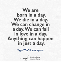 "<3  We are born in a day. We die in a day...  #inspirational #quotes #genie: We are  born in a day.  We die in a day.  We can change i  a day. We can fall  in love in a day  Anything can happen  In Just a day.  Type ""Yes"" if you agree.  Inspirational  Quotes Genie <3  We are born in a day. We die in a day...  #inspirational #quotes #genie"