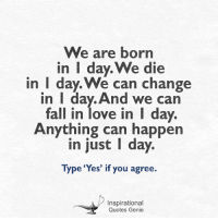 <3: We are born  in I day. We die  in I day We can change  in I day. And we can  fall in love in I day.  Anything can happen  in just day.  Type 'Yes' if you agree.  Inspirational  Quotes Genie <3