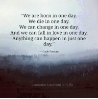 "WORDS https://t.co/RgINGcariz: ""We are born in one day.  We die in one day.  We can change in one day.  And we can fall in love in one day.  Anything can happen in just one  day  Gayle Forman  Lessons Learned In Life WORDS https://t.co/RgINGcariz"