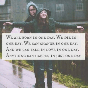 Fall, Love, and Tumblr: WE ARE BORN IN ONE DAY, WE DIE IN  ONE DAY. WE CAN CHANGE IN ONE DAY.  AND WE CAN FALL IN LOVE IN ONE DAY.  ANYTHING CAN HAPPEN IN JuST ONE DAY dailyinspirationquotes:  follow for daily posts