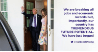 Future, Jobs, and All: We are breaking all  jobs and economic  records but,  importantly, our  country has  TREMENDOUS  FUTURE POTENTIAL  We have just begun!  y @realDonaldTrump We are breaking all jobs and economic records but, importantly, our country has TREMENDOUS FUTURE POTENTIAL. We have just begun!