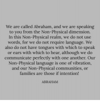 Abraham, Physical, and Another: We are called Abraham, and we are speaking  to you from the Non-Physical dimensiorn  In this Non-Phvsical realm, we do not use  words, for we do not require language. We  also do not have tongues with which to speak  or ears with which to hear, although we do  communicate perfectly with one another. Our  Non-Physical language is one of vibration,  and our Non-Physical communities, or  families are those if intention!  ABRAHAM