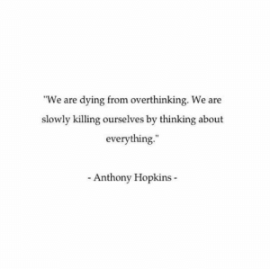 "Something to think about. https://t.co/PjxDllBe0w: ""We are dying from overthinking. We are  slowly killing ourselves by thinking about  everything.  Anthony Hopkins Something to think about. https://t.co/PjxDllBe0w"
