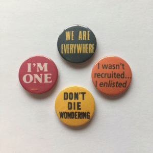 Reddit, Tumblr, and Blog: WE ARE  EVERYWHERE  I'M  ONE  I wasn't  recruited..  I enlisted  DON'T  DIE  WONDERING sixpenceee:  Before being homosexual was accepted in society at all, lesbian women would wear badges like these to subtly say they are lesbian. (Source)
