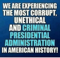 Americanness: WE ARE EXPERIENCING  THE MOST CORRUPT.  UNETHICAL  AND CRIMINAL  PRESIDENTIAL  ADMINISTRATION  IN AMERICAN HISTORY!