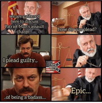 Memes, American, and Badass: we are gatherea  here to discuSs  Patriot Man's assault  charge..  how do yuo  plead?  Iplead guilt  .9  REAL  AMERICAN  -MEMES *  Epic.  ..of being a badass...