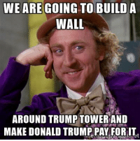 Tell me again how you use a Wonka meme.: WE ARE GOING TO BUILD A  WALL  AROUND TRUMP TOWER AND  MAKE DONALD TRUMP PAY FORITt  ie Tell me again how you use a Wonka meme.