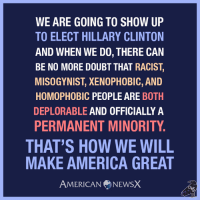 America, Hillary Clinton, and Memes: WE ARE GOING TO SHOW UP  TO ELECT HILLARY CLINTON  AND WHEN WE DO, THERE CAN  BE NO MORE DOUBT THAT RACIST,  MISOGYNIST, XENOPHOBIC, AND  HOMOPHOBIC PEOPLE ARE  BOTH  DEPLORABLE AND OFFICIALLY A  PERMANENT MINORITY.  THAT'S HOW WE WILL  MAKE AMERICA GREAT  AMERICAN NEWSX We are going to show up and vote blue! Get motivated and get ready to show the deplorables how to really make America great. ~M #voteblue #imwithher #nevertrump American News X [MS]