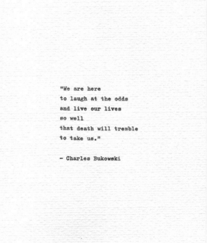 "Death, Live, and Charles Bukowski: ""We are here  to laugh at the odds  and live our lives  so well  that death will tremble  to take us.""  - Charles Bukowski"