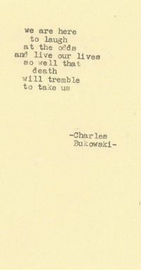 Death, Live, and Bukowski: we are here  to lauglh  at the odds  so well that  will tremble  and live our lives  death  to take us  -Char les  Bukowski-