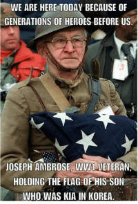 WE ARE HERE TODAY BECAUSE OF  GENERATIONS OF HEROES BEFORE US  JOSEPH AMBROSE WW1 VETERAN  HOLDING THE FLAG OF HIS SON  WHO WAS KIA IN KOREA Thank a veteran!