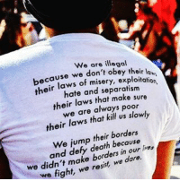 Memes, Immigration, and Fight: We are illegal  because we  don't obey their la  of misery, their  hate and separatism  their laws that make sure  we are always poor  their laws that us We jump their because  hos  and defy borders in we didn't make resist we fight, we We FIGHT. 👊🏽We RESIST. ✊🏾We DARE.🦋 HERETOSTAY ・・・ Repost @naziejoon 📸Photo by Gonzalo Rios Castro @jamoca_almond_fudgee immigration undocumented