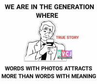 Memes, Indeed, and True Story: WE ARE IN THE GENERATION  WHERE  TRUE STORY  WWW.RVCJ.COM  WORDS WITH PHOTOS ATTRACTS  MORE THAN WORDS WITH MEANING Indeed! rvcjinsta