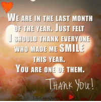 Memes, 🤖, and Made My Day: WE ARE IN THE LAST MONTH  THE YEAR. JUST FELT  J SHOULD THANK EVERYONE  WHO MADE ME SMIL  THIS YEAR.  YOU ARE ON  THEM.  THAhk you!  Like LoveQuotes  com Thank you everyone who made my days brighter this year.