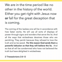 """Memes, Period, and The Gift: We are in the time period like no  other in the history of the world  Either you get right with Jesus now  or fall for the great deception that  IS coming  The coming of the lawless one will be in accordance with  how Satan works. He will use all sorts of displays of  power through signs and wonders that serve the lie. And  all the ways that wickedness deceives those who are  perishing. They perish because they refused to love the  truth and so be saved. For this reason God sends them a  powerful delusion so that they will believe the lie. And  so that all will be condemned who have not believed the  truth but have delighted in wickedness  2 Thessalonians 2:9-12 GOOD AM World, here's some Friday Motivation 🤓🤗 DONT WAIT ⌛️ repost by sis MC . """"For by grace are ye saved through faith; and that not of yourselves: it is the gift of God: Not of works, lest any man should boast."""" Ephesians 2:8-9 KJV"""