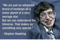 """Memes, Stephen, and Stephen Hawking: """"We are just an advanced  breed of monkeys on a  minor planet of a very  average star.  But we can understand the  Universe. That makes us  something very special.""""  - Stephen Hawking Stephen Hawking, physicist who reshaped cosmology, dies aged 76. He did his very best. R.I.P. - stephenhawking thetheoryofeverything blackholes cosmology unionofgeneraltheoryofrelativityandquantummechanics"""