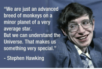 """Dank, Stephen, and Stephen Hawking: """"We are just an advanced  breed of monkeys on a  minor planet of a very  average star.  But we can understand the  Universe. That makes us  something very special.""""  Stephen Hawking Stephen Hawking, physicist who reshaped cosmology, dies aged 76. He did his very best. R.I.P."""