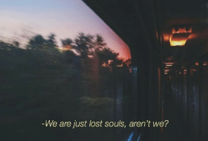 lost souls: -We are just lost souls, aren't we?