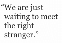"""Waiting..., Stranger, and Right: """"We are just  waiting to meet  the right  stranger.  9)"""
