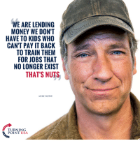 Anaconda, Memes, and Money: WE ARE LENDING  MONEY WE DON'T  HAVE TO KIDS WHO  CAN'T PAY IT BACK  TO TRAIN THEM  FOR JOBS THAT  NO LONGER EXIST  THAT'S NUTS  MIKE ROWE  TURNING  POINT USA 100% TRUTH! #BigGovSucks