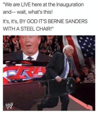 "Can You Smell What Sanders Is Cooking? http://bit.ly/2iTlFYd: ""We are LIVE here at the Inauguration  an  wait, what's this!  It's, it's, BY GOD IT'S BERNIE SANDERS  WITH A STEEL CHAIR!"" Can You Smell What Sanders Is Cooking? http://bit.ly/2iTlFYd"