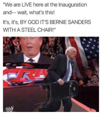 "😭😭: ""We are LIVE here at the Inauguration  and-- wait, what's this!  It's, it's, BY GOD IT'S BERNIE SANDERS  WITH A STEEL CHAIR!"" 😭😭"