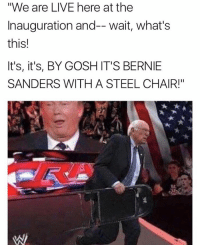 "💀: ""We are LIVE here at the  Inauguration and-- wait, what's  this!  It's, it's, BY GOSH IT'S BERNIE  SANDERS WITH A STEEL CHAIR!"" 💀"