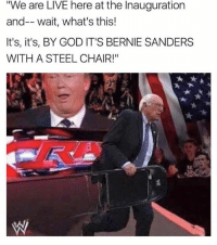 "Cue the John Cena anthem.: We are LIVE here at the Inauguration  and-- wait, what's this!  It's, it's, BY GOD IT'S BERNIE SANDERS  WITH A STEEL CHAIR!"" Cue the John Cena anthem."