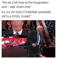 "Still ain't on fb so catch me on twitter at @BardockObama: ""We are LIVE here at the Inauguration  and-- wait, what's this!  It's, it's, BY GOD IT'S BERNIE SANDERS  WITH A STEEL CHAIR!"" Still ain't on fb so catch me on twitter at @BardockObama"