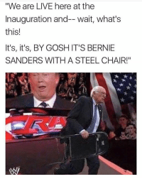 "If only 😂: ""We are LIVE here at the  Inauguration and-- wait, what's  this!  It's, it's, BY GOSH IT'S BERNIE  SANDERS WITH A STEEL CHAIR!"" If only 😂"