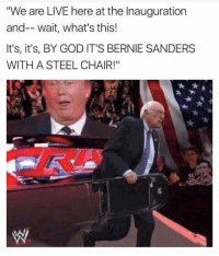 "If only.: ""We are LIVE here at the Inauguration  and-- wait, what's this!  It's, it's, BY GOD IT'S BERNIE SANDERS  WITH A STEEL CHAIR!"" If only."