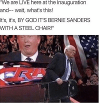 "Old man Bernie coming in hot. 😂😂😂: ""We are LIVE here at the Inauguration  and-- wait, what's this!  t's, it's, BY GOD IT'S BERNIE SANDERS  WITH A STEEL CHAIR!"" Old man Bernie coming in hot. 😂😂😂"