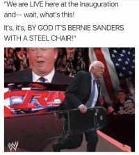 "Don't do it, Bernie!! 😂😂💀 (Twitter: Taylorthagreat): 'We are LIVE here at the Inauguration  and-- wait, what's this!  It's, it's, BY GOD IT'S BERNIE SANDERS  WITH A STEEL CHAIR!"" Don't do it, Bernie!! 😂😂💀 (Twitter: Taylorthagreat)"