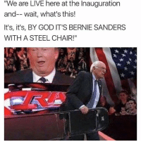 "Go home @ people protesting - Justin: ""We are LIVE here at the Inauguration  and-- wait, what's this!  It's, it's, BY GOD IT'S BERNIE SANDERS  WITH A STEEL CHAIR!"" Go home @ people protesting - Justin"