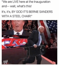 "steel chair: ""We are LIVE here at the Inauguration  and-- wait, what's this!  It's, it's, BY GOD IT'S BERNIE SANDERS  WITH A STEEL CHAIR!"""
