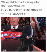 "I'm a little late to the party with this meme but: ""We are LIVE here at the Inauguration  and-- wait, what's this!  It's, it's, BY GOD IT'S BERNIE SANDERS  WITH A STEEL CHAIR!"" I'm a little late to the party with this meme but"